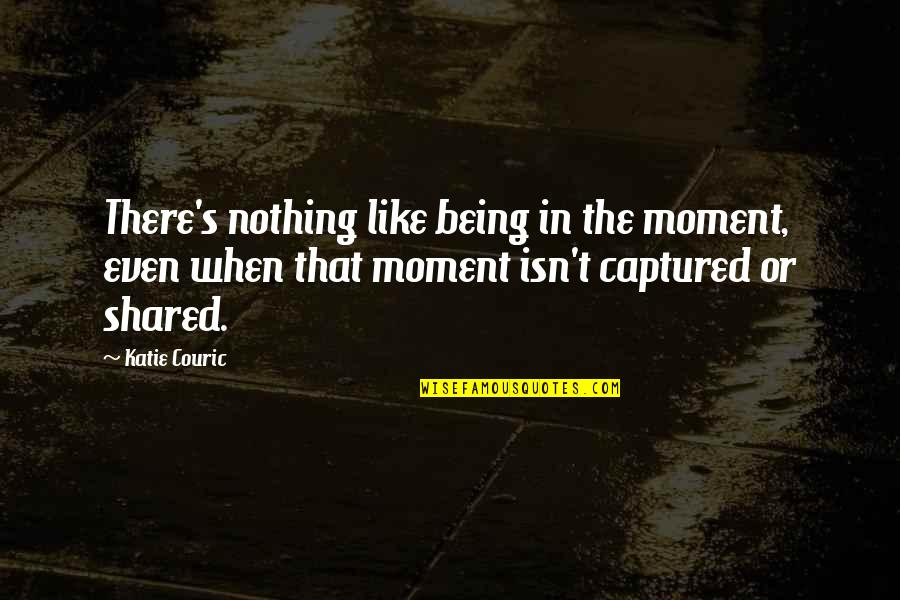 Couric Quotes By Katie Couric: There's nothing like being in the moment, even