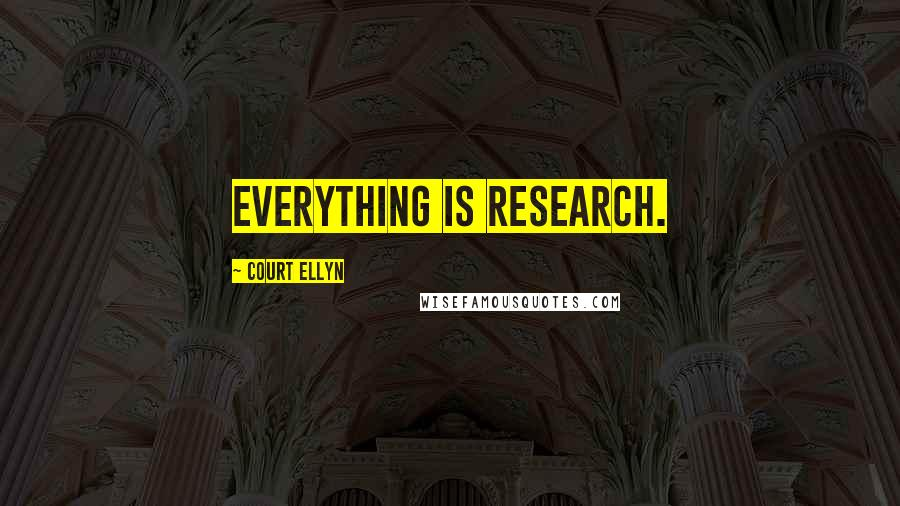 Court Ellyn quotes: Everything is research.
