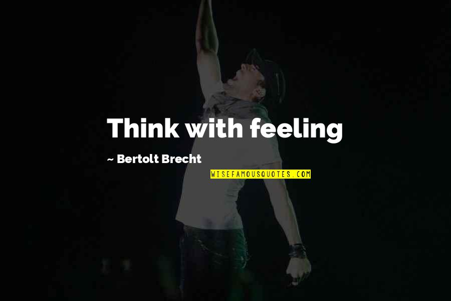 Court Hearing Quotes By Bertolt Brecht: Think with feeling