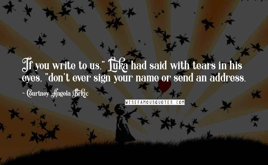 """Courtney Angela Brkic quotes: If you write to us,"""" Luka had said with tears in his eyes, """"don't ever sign your name or send an address."""