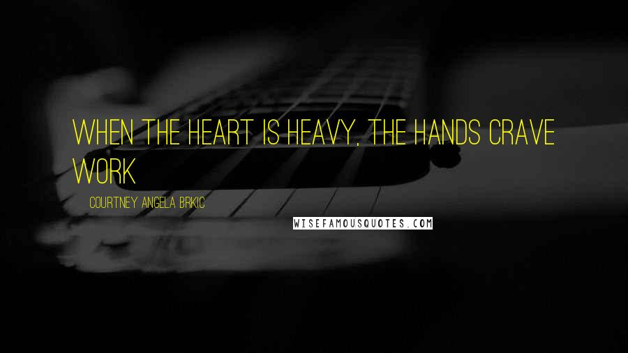 Courtney Angela Brkic quotes: When the heart is heavy, the hands crave work