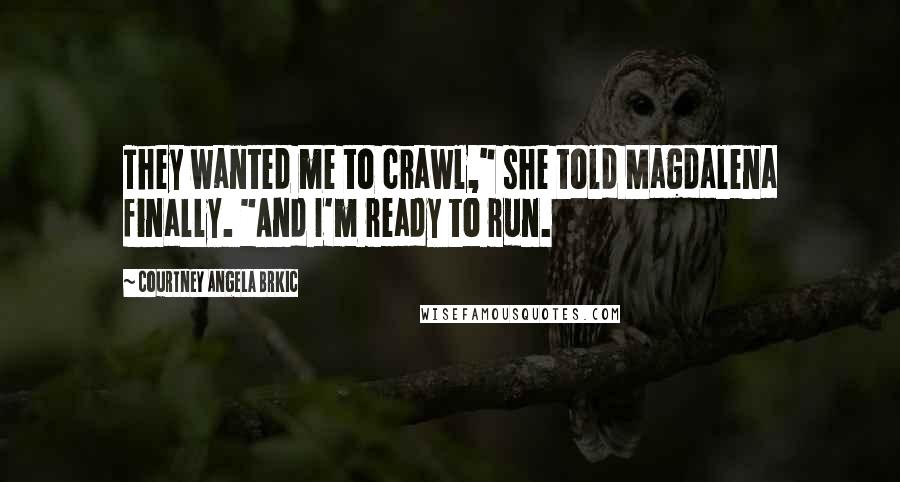 """Courtney Angela Brkic quotes: They wanted me to crawl,"""" she told Magdalena finally. """"And I'm ready to run."""