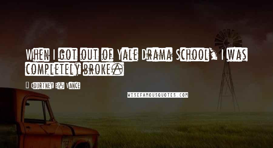 Courtney B. Vance quotes: When I got out of Yale Drama School, I was completely broke.