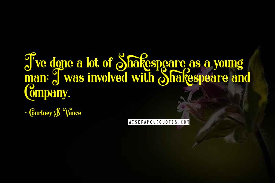 Courtney B. Vance quotes: I've done a lot of Shakespeare as a young man; I was involved with Shakespeare and Company.