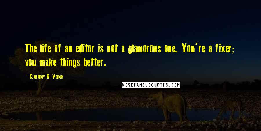Courtney B. Vance quotes: The life of an editor is not a glamorous one. You're a fixer; you make things better.