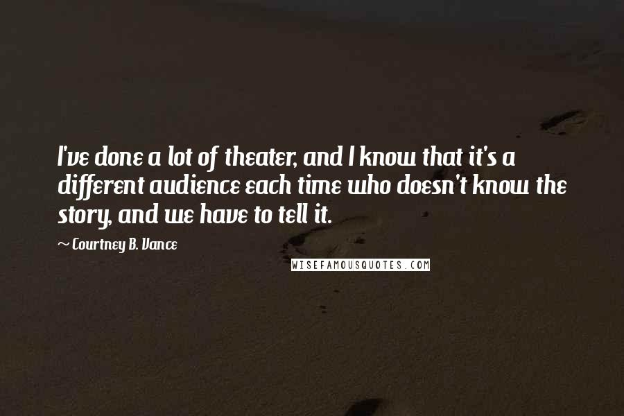 Courtney B. Vance quotes: I've done a lot of theater, and I know that it's a different audience each time who doesn't know the story, and we have to tell it.
