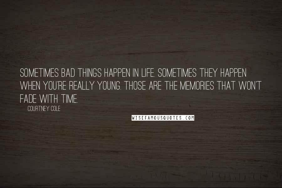 Courtney Cole quotes: Sometimes bad things happen in life. Sometimes they happen when you're really young. Those are the memories that won't fade with time.