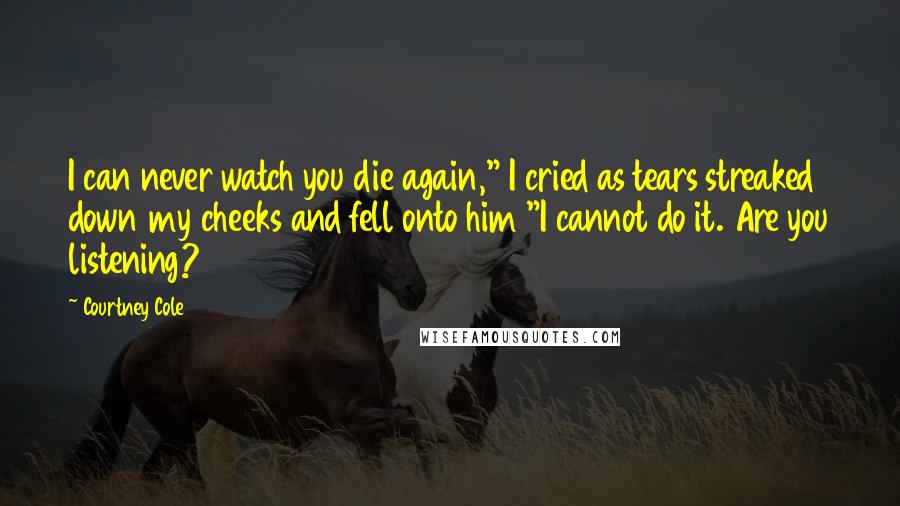 """Courtney Cole quotes: I can never watch you die again,"""" I cried as tears streaked down my cheeks and fell onto him """"I cannot do it. Are you listening?"""
