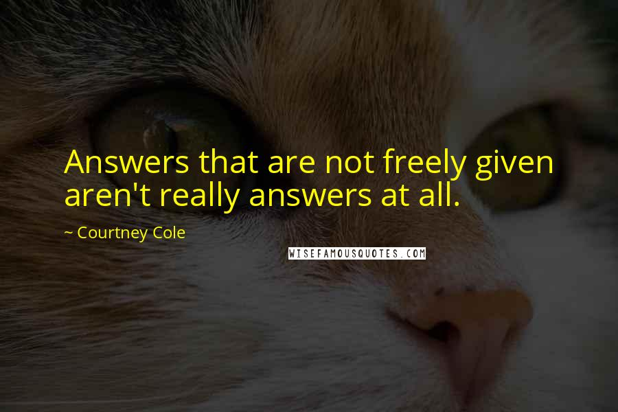 Courtney Cole quotes: Answers that are not freely given aren't really answers at all.