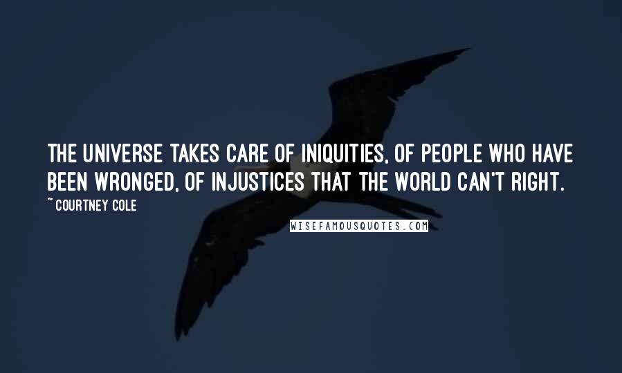 Courtney Cole quotes: The universe takes care of iniquities, of people who have been wronged, of injustices that the world can't right.