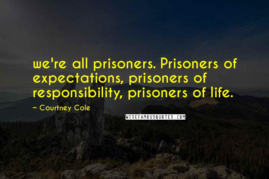 Courtney Cole quotes: we're all prisoners. Prisoners of expectations, prisoners of responsibility, prisoners of life.