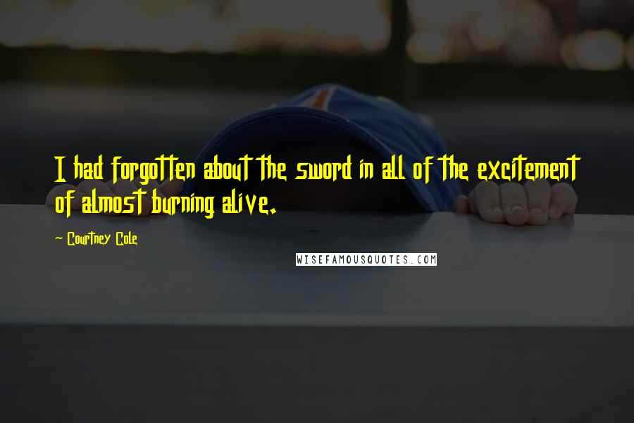 Courtney Cole quotes: I had forgotten about the sword in all of the excitement of almost burning alive.