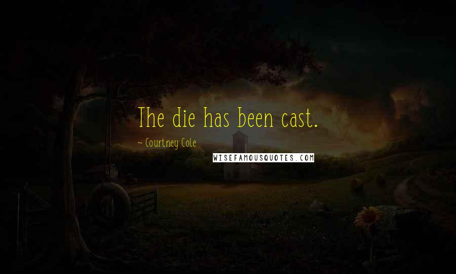 Courtney Cole quotes: The die has been cast.