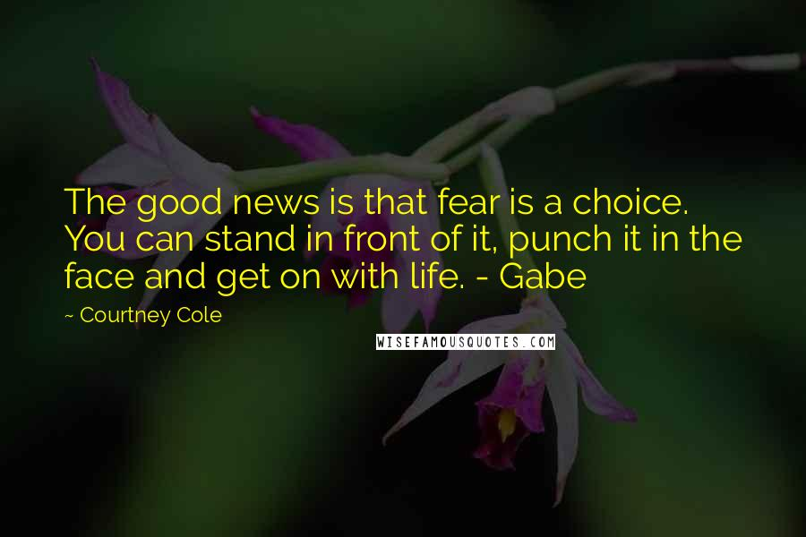 Courtney Cole quotes: The good news is that fear is a choice. You can stand in front of it, punch it in the face and get on with life. - Gabe