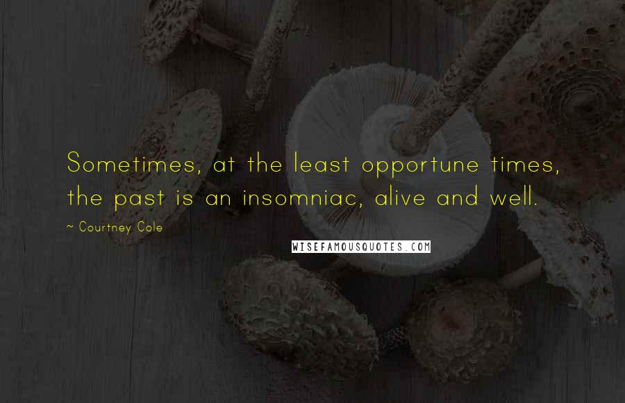 Courtney Cole quotes: Sometimes, at the least opportune times, the past is an insomniac, alive and well.