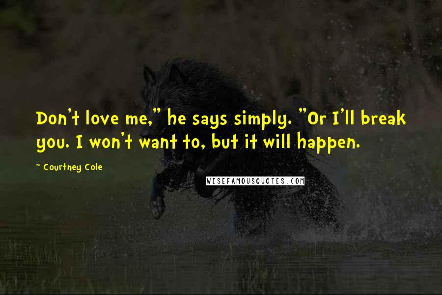 """Courtney Cole quotes: Don't love me,"""" he says simply. """"Or I'll break you. I won't want to, but it will happen."""