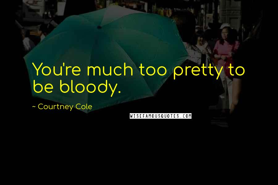 Courtney Cole quotes: You're much too pretty to be bloody.