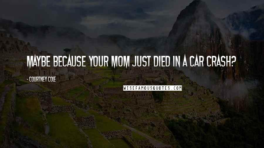 Courtney Cole quotes: Maybe because your mom just died in a car crash?