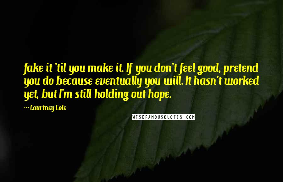 Courtney Cole quotes: fake it 'til you make it. If you don't feel good, pretend you do because eventually you will. It hasn't worked yet, but I'm still holding out hope.