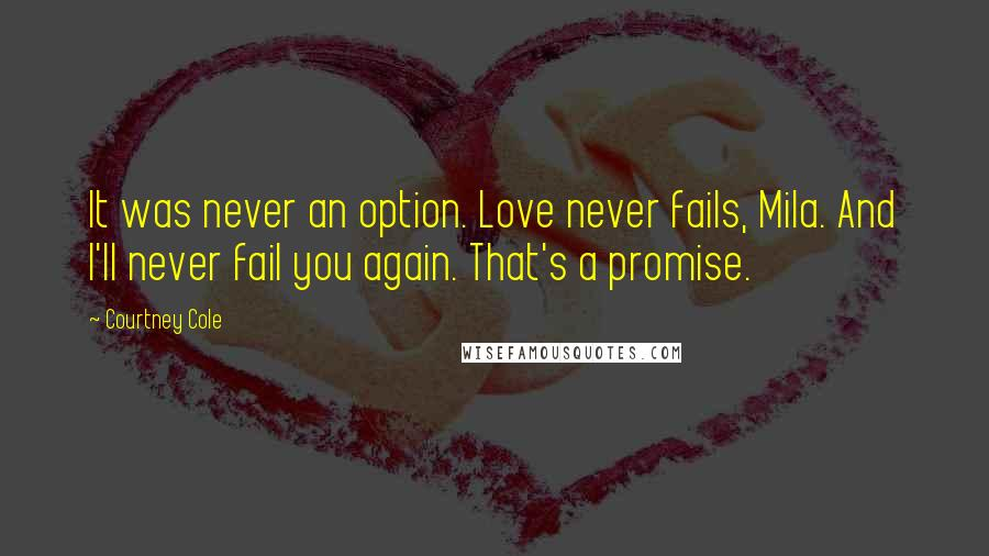 Courtney Cole quotes: It was never an option. Love never fails, Mila. And I'll never fail you again. That's a promise.