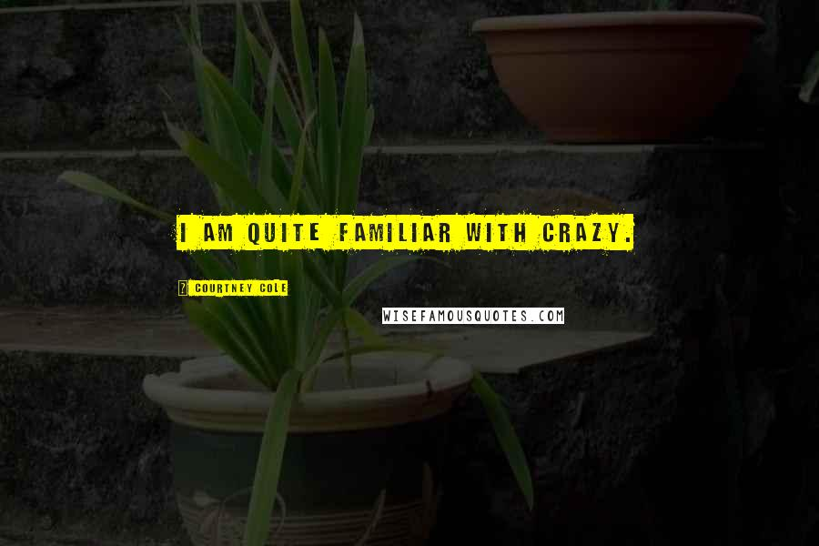 Courtney Cole quotes: I am quite familiar with crazy.