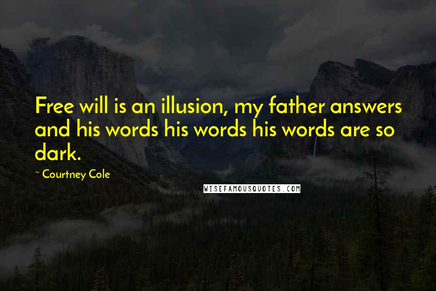 Courtney Cole quotes: Free will is an illusion, my father answers and his words his words his words are so dark.