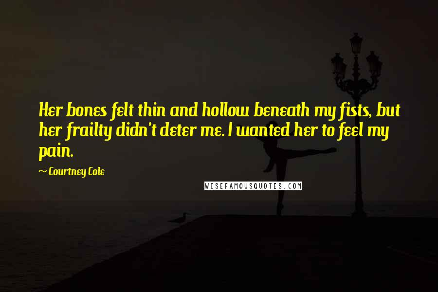 Courtney Cole quotes: Her bones felt thin and hollow beneath my fists, but her frailty didn't deter me. I wanted her to feel my pain.