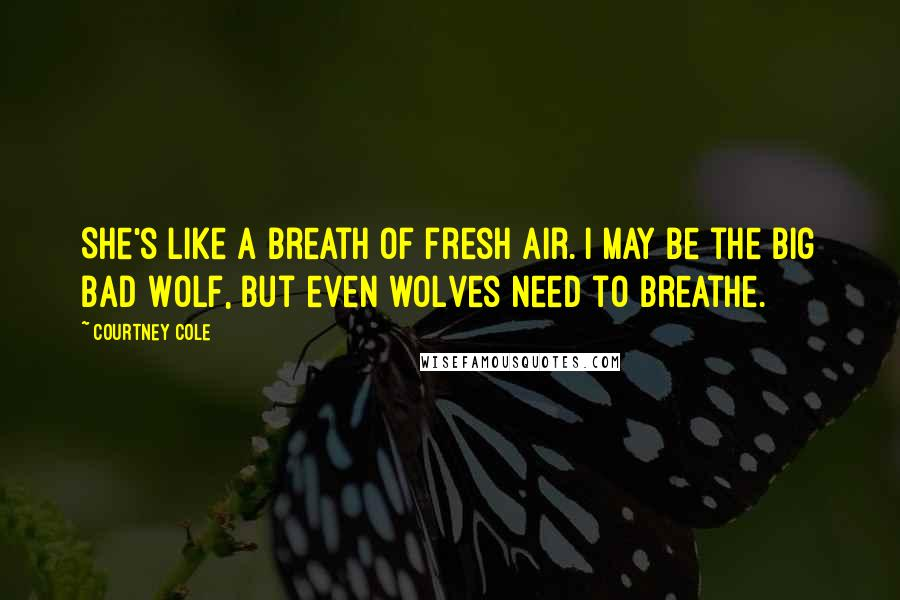 Courtney Cole quotes: She's like a breath of fresh air. I may be the Big Bad Wolf, but even wolves need to breathe.