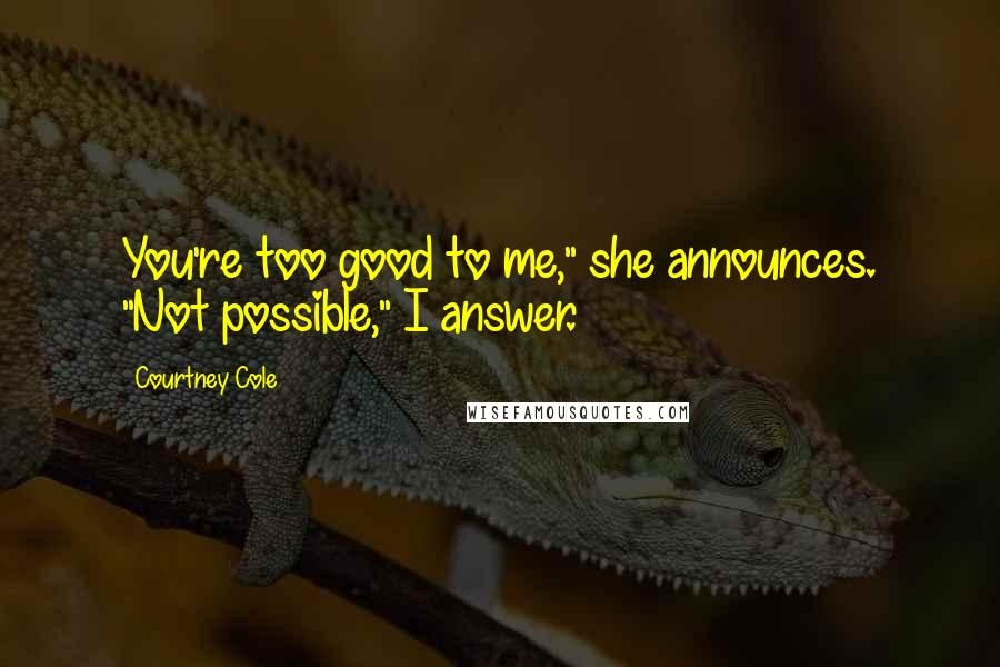 """Courtney Cole quotes: You're too good to me,"""" she announces. """"Not possible,"""" I answer."""