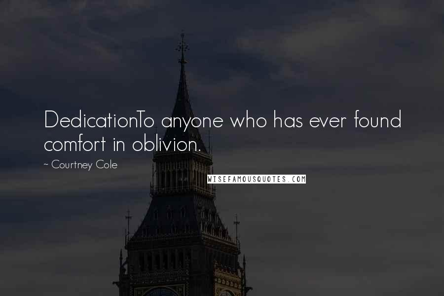 Courtney Cole quotes: DedicationTo anyone who has ever found comfort in oblivion.