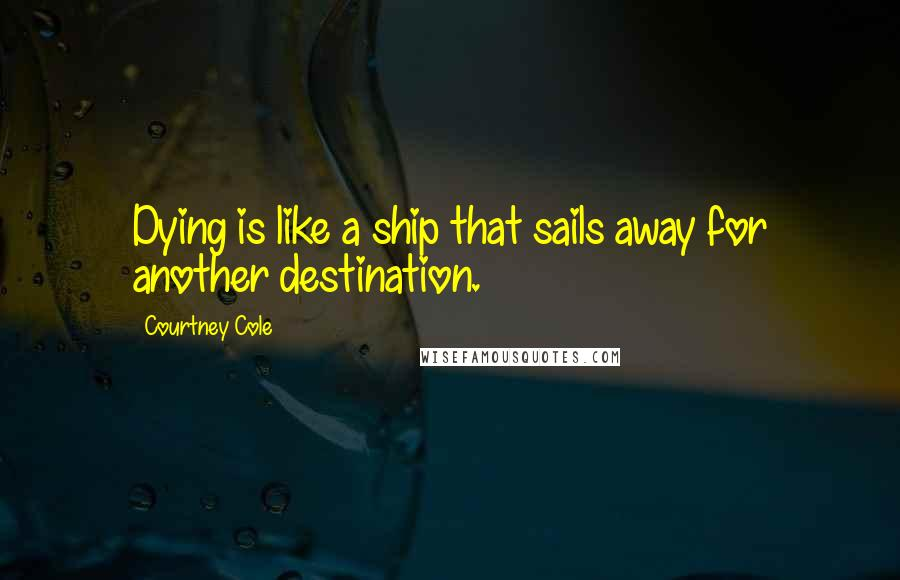 Courtney Cole quotes: Dying is like a ship that sails away for another destination.