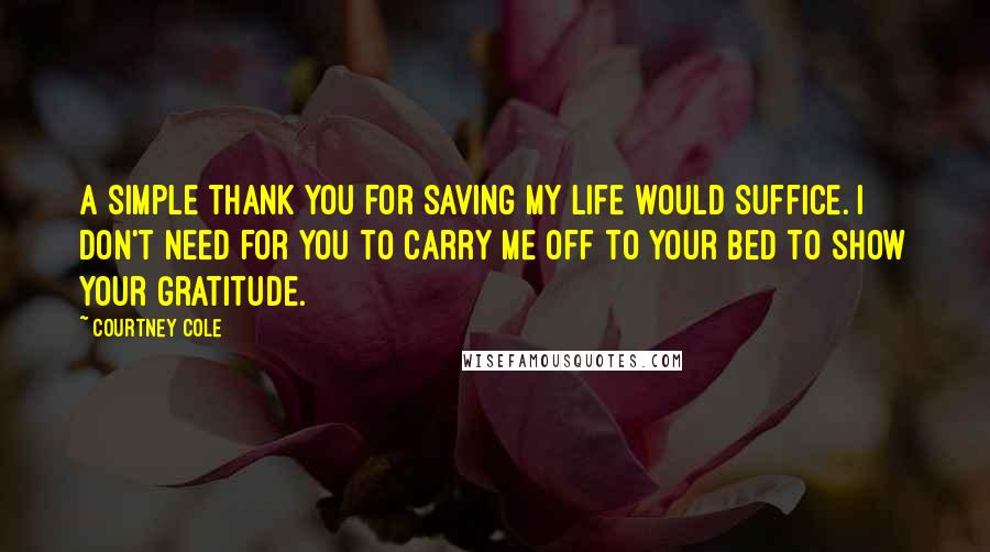 Courtney Cole quotes: A simple thank you for saving my life would suffice. I don't need for you to carry me off to your bed to show your gratitude.