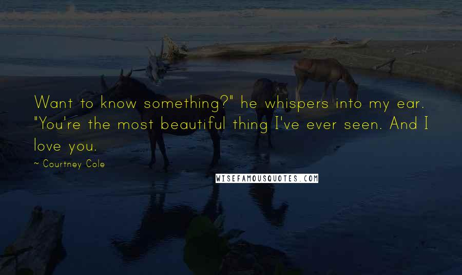 """Courtney Cole quotes: Want to know something?"""" he whispers into my ear. """"You're the most beautiful thing I've ever seen. And I love you."""
