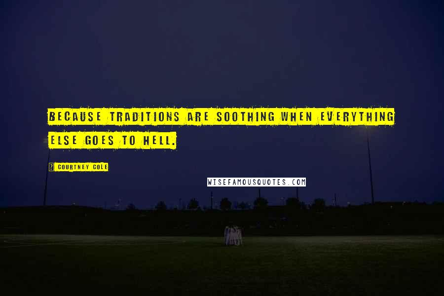 Courtney Cole quotes: Because traditions are soothing when everything else goes to hell.