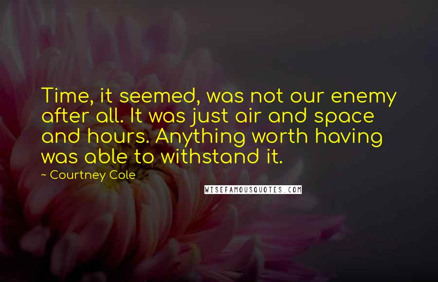 Courtney Cole quotes: Time, it seemed, was not our enemy after all. It was just air and space and hours. Anything worth having was able to withstand it.