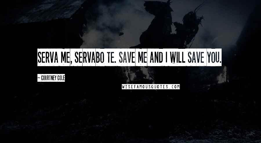 Courtney Cole quotes: Serva me, servabo te. Save me and I will save you.