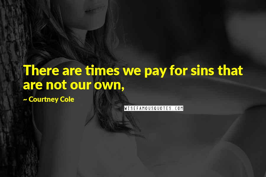 Courtney Cole quotes: There are times we pay for sins that are not our own,