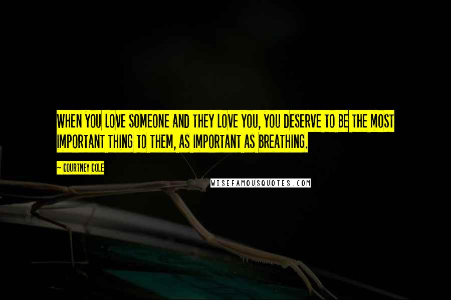 Courtney Cole quotes: When you love someone and they love you, you deserve to be the most important thing to them, as important as breathing.