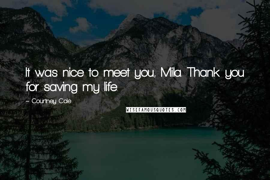 Courtney Cole quotes: It was nice to meet you, Mila. Thank you for saving my life.