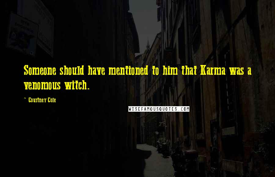 Courtney Cole quotes: Someone should have mentioned to him that Karma was a venomous witch.