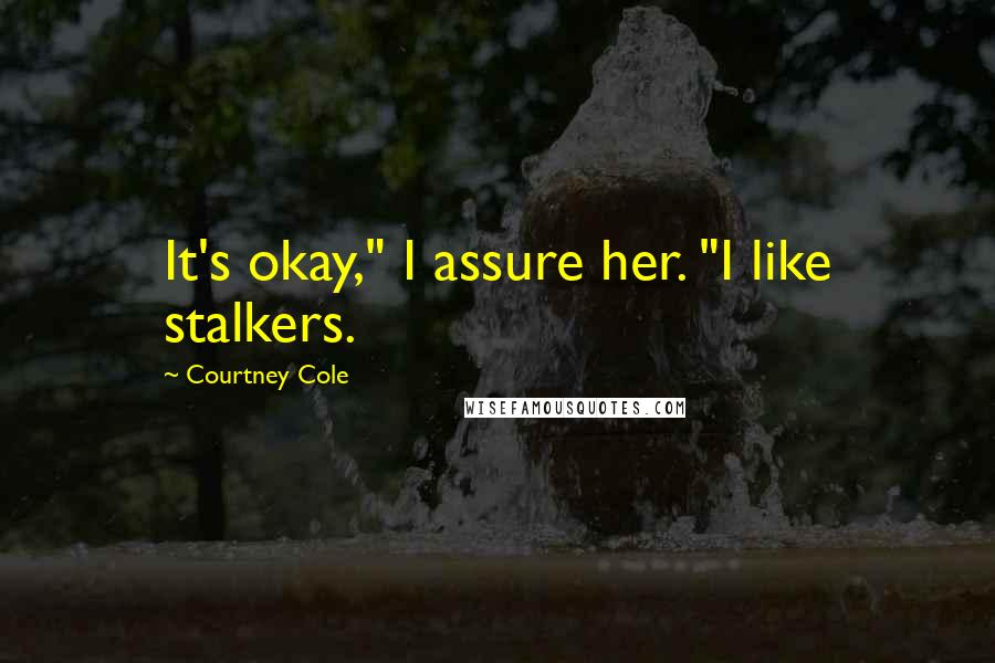 """Courtney Cole quotes: It's okay,"""" I assure her. """"I like stalkers."""