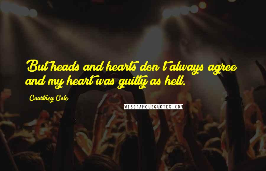 Courtney Cole quotes: But heads and hearts don't always agree; and my heart was guilty as hell.
