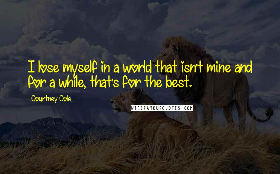 Courtney Cole quotes: I lose myself in a world that isn't mine and for a while, that's for the best.