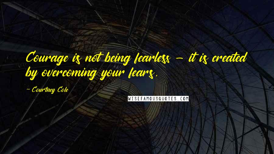 Courtney Cole quotes: Courage is not being fearless - it is created by overcoming your fears.