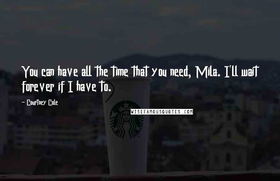 Courtney Cole quotes: You can have all the time that you need, Mila. I'll wait forever if I have to.