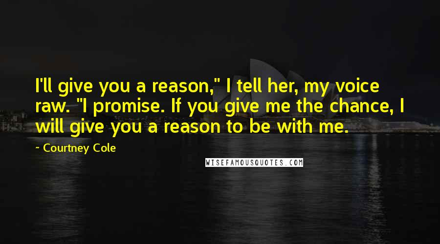 """Courtney Cole quotes: I'll give you a reason,"""" I tell her, my voice raw. """"I promise. If you give me the chance, I will give you a reason to be with me."""