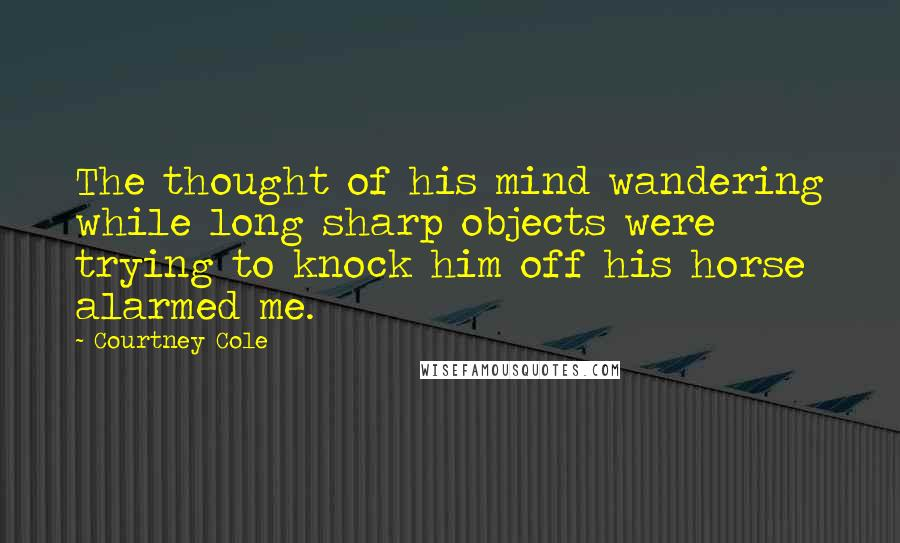 Courtney Cole quotes: The thought of his mind wandering while long sharp objects were trying to knock him off his horse alarmed me.