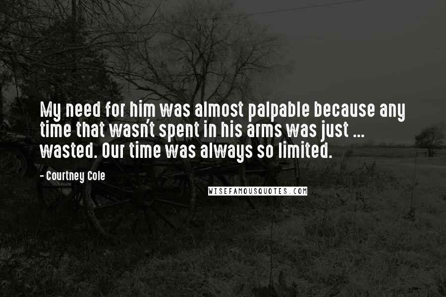 Courtney Cole quotes: My need for him was almost palpable because any time that wasn't spent in his arms was just ... wasted. Our time was always so limited.
