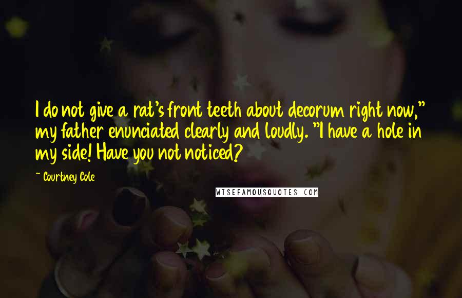 """Courtney Cole quotes: I do not give a rat's front teeth about decorum right now,"""" my father enunciated clearly and loudly. """"I have a hole in my side! Have you not noticed?"""