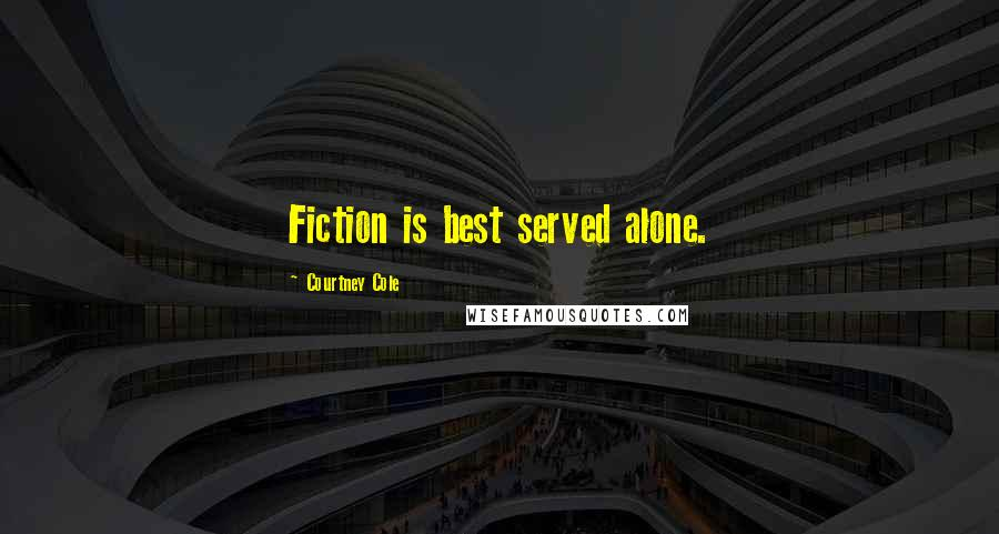 Courtney Cole quotes: Fiction is best served alone.